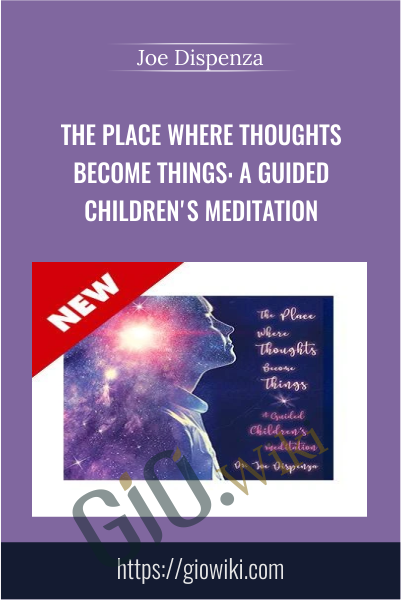 The Place Where Thoughts Become Things: A Guided Children's Meditation - Joe Dispenza