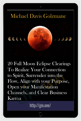 20 Full Moon Eclipse Clearings To Realize Your Connection to Spirit, Surrender into the Flow, Align with your Purpose, Open your Manifestation Channels, and Clear Business Karma - Michael Davis Golzmane