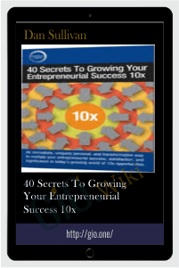 40 Secrets To Growing Your Entrepreneurial Success 10x – Dan Sullivan