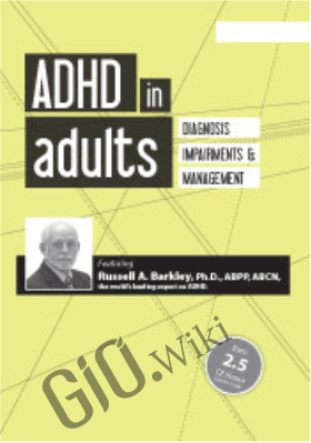 ADHD in Adults: Diagnosis, Impairments and Management with Russell Barkley, Ph.D. - Russell A. Barkley