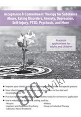 Acceptance & Commitment Therapy for Substance Abuse, Eating Disorders, Anxiety, Depression, Self-Injury, PTSD, Psychosis, and More - Sydney Kroll