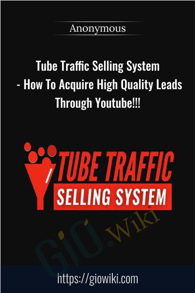 Tube Traffic Selling System - How To Acquire High Quality Leads Through Youtube!!!