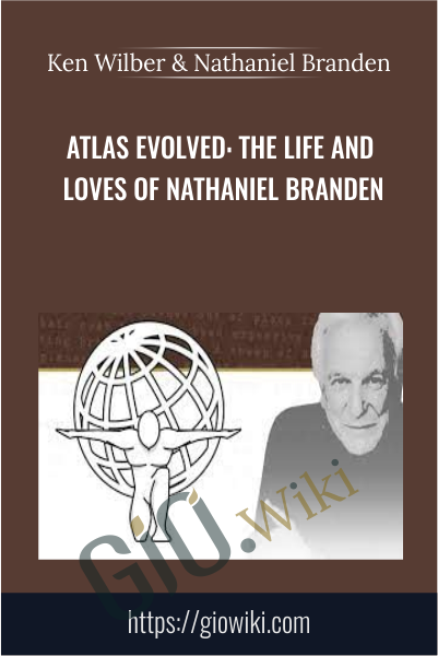 Atlas Evolved: The Life and Loves of Nathaniel Branden - Ken Wilber & Nathaniel Branden