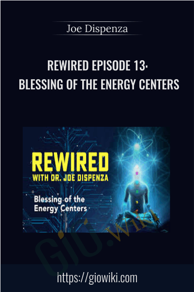 Rewired Episode 13: Blessing of the Energy Centers - Joe Dispenza