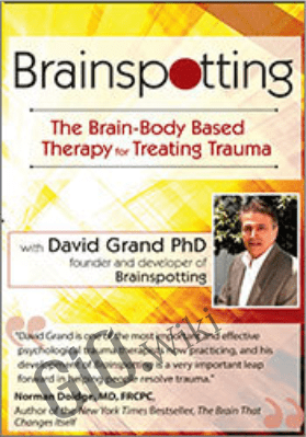 Brainspotting with David Grand, Ph.D.: The Brain-Body Based Therapy for Treating Trauma - David Grand