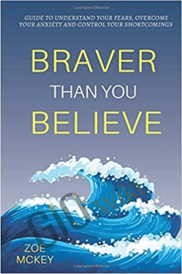 Braver Than You Believe: Guide To Understand Your Fears, Overcome Your Anxiety And Control Your Shortcomings – Zoe McKey