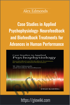 Case Studies in Applied Psychophysiology: Neurofeedback and Biofeedback Treatments for Advances in Human Performance - Alex Edmonds