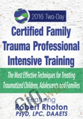 Certified Family Trauma Professional Intensive Training: Effective Techniques for Treating Traumatized Children, Adolescents and Families - Robert Rhoton
