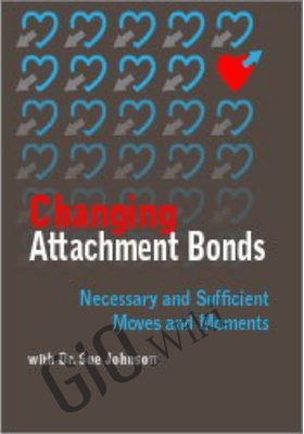 Changing Attachment Bonds: Necessary and Sufficient Moves and Moments with Dr. Sue Johnson - Susan Johnson