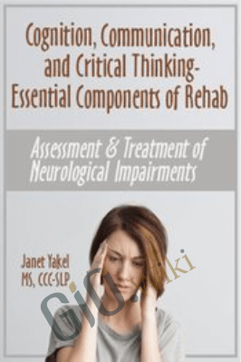 Cognition, Communication, & Critical Thinking - Essential Components of Rehab: Assessment & Treatment of Neurological Impairments - Jane Yakel