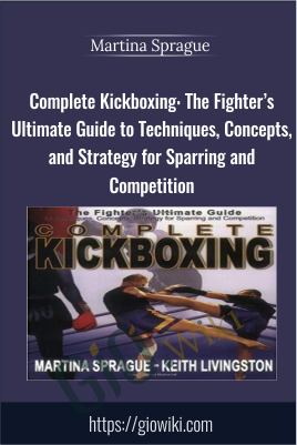 Complete Kickboxing: The Fighter's Ultimate Guide to Techniques, Concepts, and Strategy for Sparring and Competition - Martina Sprague