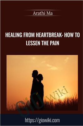 Healing from Heartbreak: How to Lessen the Pain - Arathi Ma