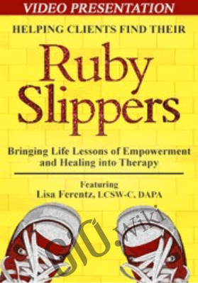 Helping Clients Find Their Ruby Slippers: Bringing Life Lessons of Empowerment and Healing into Therapy - Lisa Ferentz