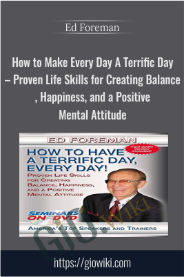 How to Make Every Day A Terrific Day – Proven Life Skills for Creating Balance, Happiness, and a Positive Mental Attitude - Ed Foreman