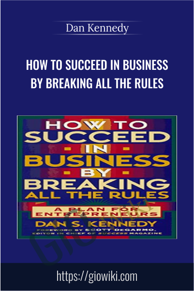 How to Succeed in Business By Breaking All the Rules: A Plan for Entrepreneur - Dan Kennedy