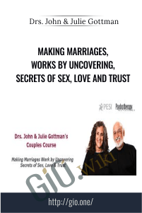 Making Marriages, Works by Uncovering, Secrets of Sex, Love and Trust – Drs. John & Julie Gottman