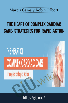 The Heart of Complex Cardiac Care: Strategies for Rapid Action - Marcia Gamaly, Robin Gilbert