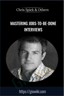 Mastering Jobs-To-Be-Done Interviews - Chris Spiek & Others
