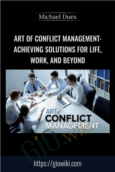 Art of Conflict Management: Achieving Solutions for Life, Work, and Beyond - Michael Dues
