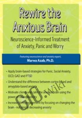 Rewire the Anxious Brain: Neuroscience-Informed Treatment of Anxiety, Panic and Worry - Marwa Azab