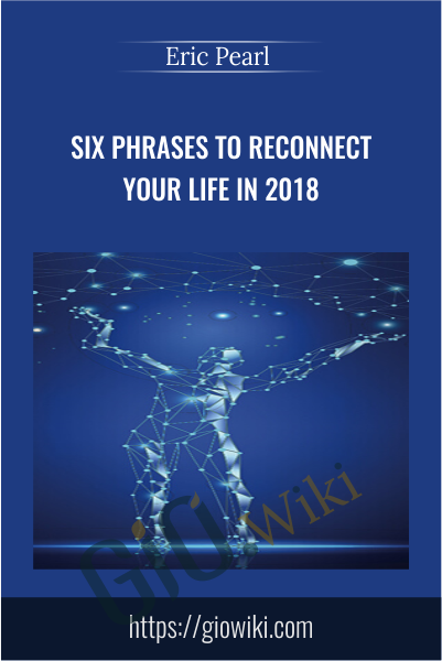 Six Phrases to Reconnect Your Life in 2018 - Eric Pearl