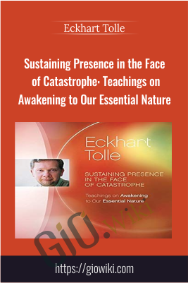Sustaining Presence in the Face of Catastrophe: Teachings on Awakening to Our Essential Nature - Eckhart Tolle