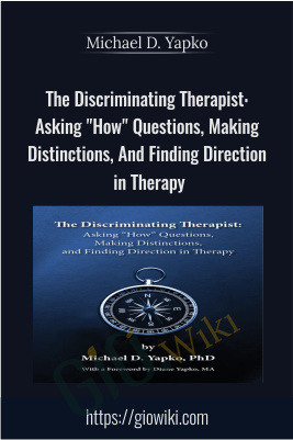 "The Discriminating Therapist: Asking ""How"" Questions, Making Distinctions, And Finding Direction in Therapy - Michael D. Yapko"