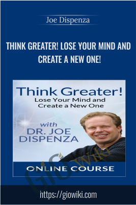Think Greater! Lose Your Mind and Create a New One! -  Dr. Joe Dispenza