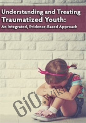 Understanding and Treating Traumatized Youth An Integrated, Evidence-Based Approach