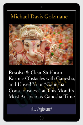 "Resolve & Clear Stubborn Karmic Obstacles with Ganesha, and Unveil Your ""Ganesha Consciousness"" at This Month's Most Auspicious Ganesha Time - Michael Davis Golzmane"