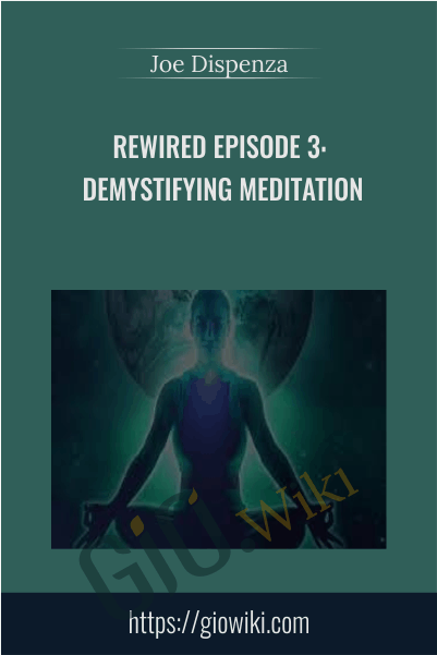 Rewired Episode 3: Demystifying Meditation - Joe Dispenza