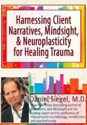 Harnessing Client Narratives, Mindsight, and Neuroplasticity for Healing Trauma with Dr. Daniel Siegel - Daniel J. Siegel