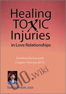 Healing Toxic Injuries in Love Relationships: Emotionally Focused Couples Therapy (EFT) with Dr. Sue Johnson - Susan Johnson