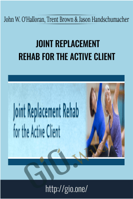 Joint Replacement Rehab for the Active Client - John W. O'Halloran, Trent Brown & Jason Handschumacher