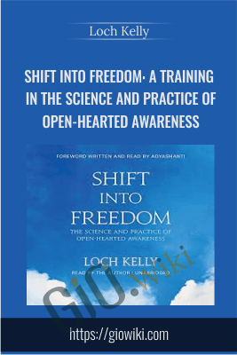 Shift into Freedom: A Training in the Science and Practice of Open-Hearted Awareness - Loch Kelly