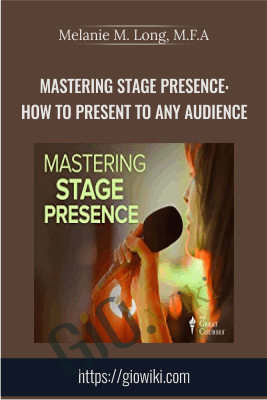 Mastering Stage Presence: How to Present to Any Audience - Melanie M. Long, M.F.A