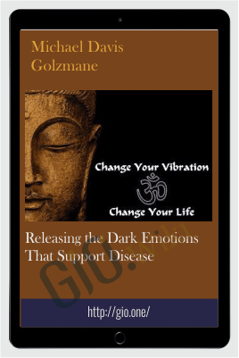 Releasing the Dark Emotions that Support Disease - Michael Davis Golzmane