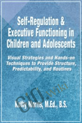 Self-Regulation & Executive Functioning in Children and Adolescents: Visual Strategies and Hands-on Techniques to Provide Structure, Predictability, and Routines - Kathy Morris