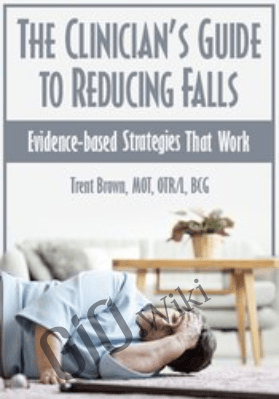 The Clinician's Guide to Reducing Falls: Evidence-Based Strategies that Work - Trent Brown