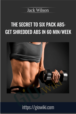 The Secret to Six Pack Abs: Get Shredded Abs in 60 min/week - Jack Wilson