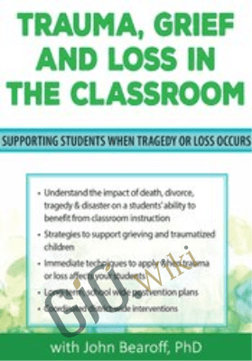 Trauma, Grief and Loss in the Classroom: Supporting Students When Tragedy of Loss Occurs - John Bearoff