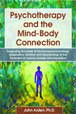 Psychotherapy and the Mind-Body Connection: Integrating Principles of Psychoneuroimmunology, Epigenetics, Nutrition and Neurobiology in the Treatment of Trauma, Anxiety and Depression - John Arden