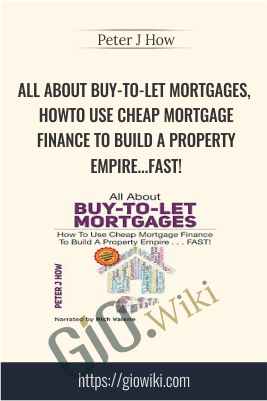 All About Buy-to-Let Mortgages, How to Use Cheap Mortgage Finance To Build A Property Empire...FAST! - Peter J. How