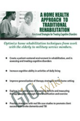 A Home Health Approach to Traditional Rehabilitation: Functional Strategies for Treating Cognitive Disorders - Kimberly R. Wilson