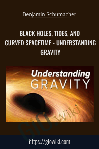 Black Holes, Tides, and Curved Spacetime - Understanding Gravity - Benjamin Schumacher