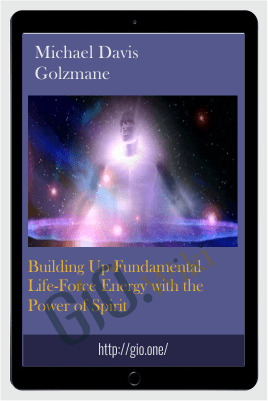 Building Up Fundamental Life-Force Energy with the Power of Spirit - Michael Davis Golzmane