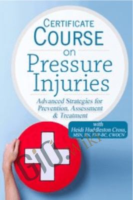 Certificate Course on Pressure Injuries: Advanced Strategies for Prevention, Assessment & Treatment - Heidi Huddleston Cross
