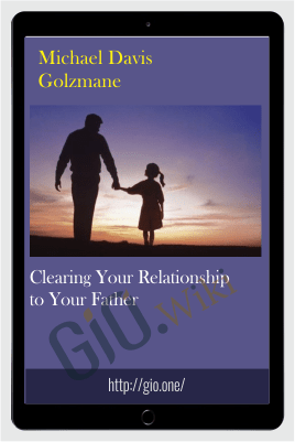 Clearing Your Relationship to Your Father - Michael Davis Golzmane