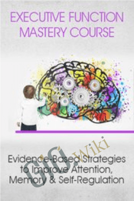 Executive Function Mastery Course: Evidence-Based Strategies to Improve Attention, Memory & Self-Regulation - George McCloskey, Lynne Kenney & Kathy Morris