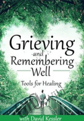 Grieving and Remembering Well: Tools for Healing - David Kessler